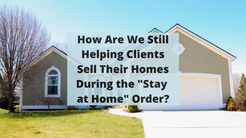"""How Are We Still Helping Clients Sell Their Homes During the """"Stay At Home"""" Order?"""