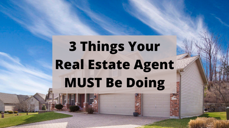 3 Things Your Real Estate Agent MUST Be Doing