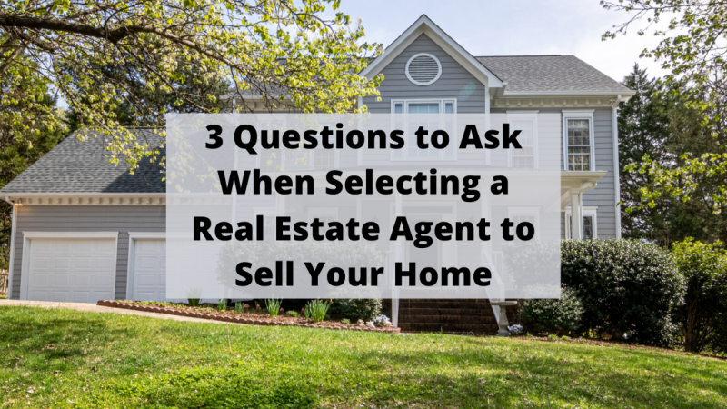 3 Questions to Ask When Selecting a Real Estate Agent to Sell Your Home